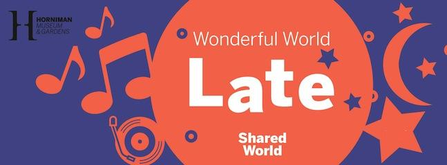 Wonderful World Late at Horniman Museum and Gardens!